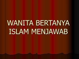 WANITA BERTANYA ISLAM MENJAWAB