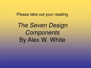 Please take out your reading  The Seven Design Components  By Alex W. White