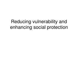 Reducing vulnerability and enhancing social protection