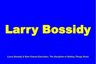 Larry Bossidy (Larry Bossidy & Ram Charan/ Execution: The Discipline of Getting Things Done)