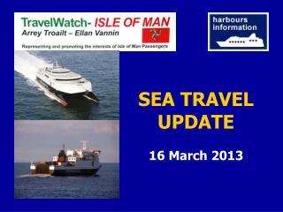 SEA TRAVEL UPDATE 16 March 2013