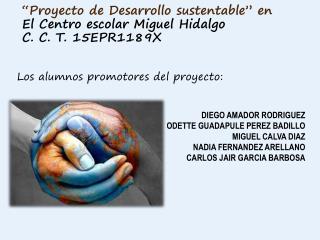 """""""Proyecto de Desarrollo sustentable"""" en El Centro escolar Miguel  Hidalgo C. C. T.  15EPR1189X"""