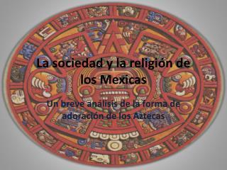La sociedad y la religión de  los Mexicas