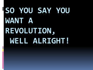 So you say you want a Revolution,  well alright!