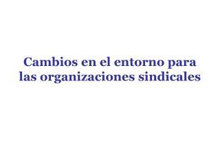 Cambios en el entorno para las organizaciones sindicales