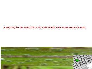 A EDUCA��O NO HORIZONTE DO BEM-ESTAR E DA QUALIDADE DE VIDA