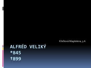 Alfréd veliký *845  †899