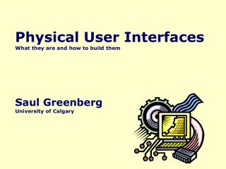 Physical User Interfaces What they are and how to build them Saul Greenberg University of Calgary