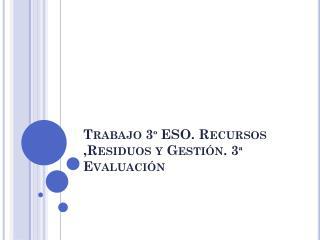 Trabajo 3º ESO. Recursos ,Residuos y Gestión. 3ª Evaluación