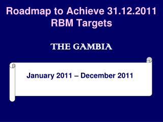Roadmap to Achieve 31.12.2011 RBM Targets THE GAMBIA