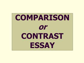 COMPARISON or CONTRAST  ESSAY
