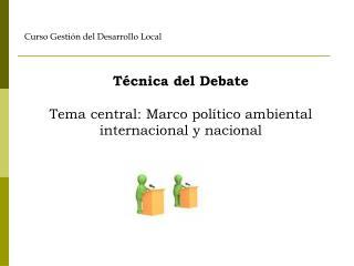 Técnica del Debate Tema central: Marco político ambiental internacional y nacional