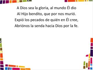 A Dios sea la gloria, al mundo Él dio Al Hijo bendito, que por nos murió.
