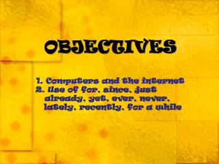OBJECTIVES 1. Computers and the internet   2. Use of for, since, just