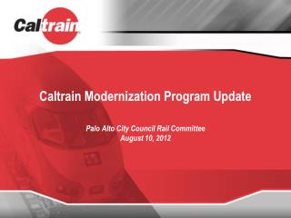 Caltrain Modernization Program Update Palo Alto City Council Rail Committee August 10, 2012