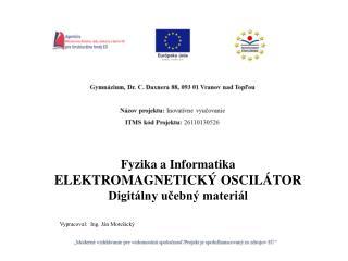 Fyzika  a Informatika ELEKTROMAGNETICKÝ OSCILÁTOR Digitálny učebný materiál