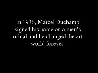 In 1936, Marcel Duchamp signed his name on a men�s urinal and he changed the art world forever.