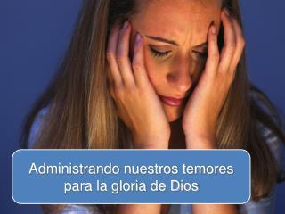 Administrando nuestros temores para la gloria de Dios