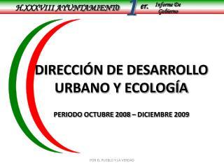 DIRECCIÓN DE DESARROLLO URBANO Y ECOLOGÍA PERIODO OCTUBRE 2008 – DICIEMBRE 2009