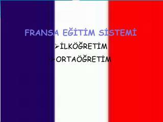FRANSA EĞİTİM SİSTEMİ İLKÖĞRETİM ORTAÖĞRETİM
