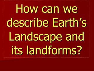 How can we describe Earth � s Landscape and its landforms?