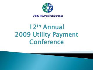 12 th  Annual 2009 Utility Payment Conference