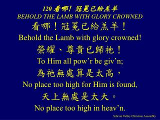 120 看哪! 冠冕已給羔羊 BEHOLD THE LAMB WITH GLORY CROWNED
