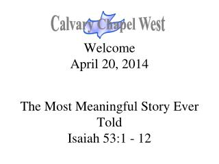 Welcome April 20, 2014 The Most Meaningful Story Ever Told Isaiah 53:1 - 12