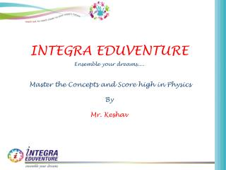 INTEGRA EDUVENTURE Ensemble your dreams.... Master the Concepts and Score high in  Physics By