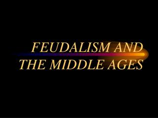 FEUDALISM AND THE MIDDLE AGES