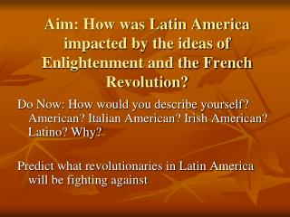 Aim: How was Latin America impacted by the ideas of Enlightenment and the French Revolution?