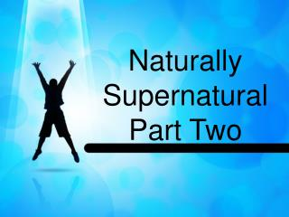 Naturally Supernatural Part  Two