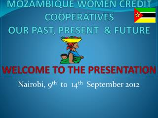 MOZAMBIQUE WOMEN CREDIT COOPERATIVES OUR PAST, PRESENT  & FUTURE WELCOME TO THE PRESENTATION