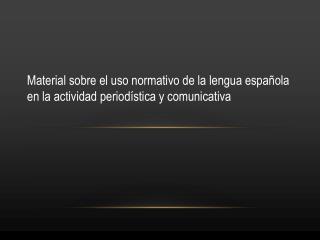 Material sobre el uso normativo de la lengua española en la actividad periodística y comunicativa