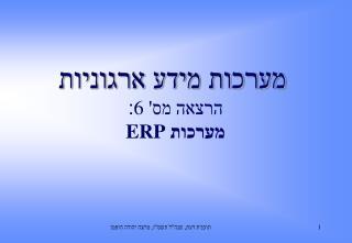מערכות מידע ארגוניות  הרצאה מס'  6 : מערכות  ERP