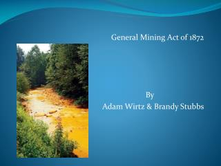 General Mining Act of 1872    By Adam Wirtz & Brandy Stubbs