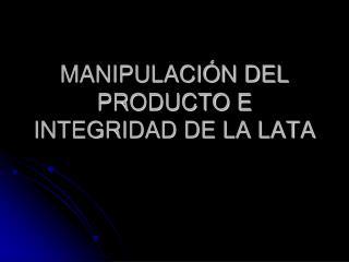 MANIPULACI N DEL PRODUCTO E INTEGRIDAD DE LA LATA