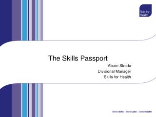 The Skills Passport  Alison Strode Divisional Manager Skills for Health