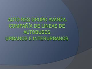 AUTO RES grupo avanza.  COMPAÑÍA DE LINEAS DE AUTOBUSES urbanos e interurbanos