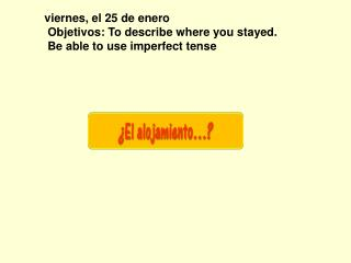 viernes, el 25 de enero  Objetivos: To describe where you stayed.  Be able to use imperfect tense