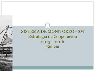 SISTEMA DE MONITOREO - SM  Estrategia de Cooperación  2013 – 2016 Bolivia