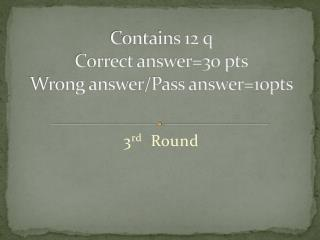 Contains  12  q Correct answer=30 pts Wrong answer/Pass answer=10pts