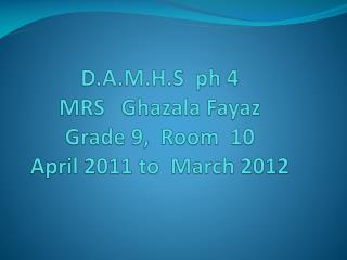 D.A.M.H.S  ph 4 MRS    Ghazala Fayaz Grade 9,  Room  10 April 2011 to  March 2012