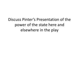 Discuss Pinter's Presentation of the power of the state here and elsewhere in the play