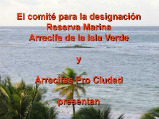 El comit  para la designaci n Reserva Marina Arrecife de la Isla Verde  y  Arrecifes Pro Ciudad  presentan