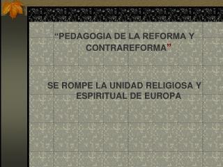 """""""PEDAGOGIA DE LA REFORMA Y CONTRAREFORMA """" SE ROMPE LA UNIDAD RELIGIOSA Y ESPIRITUAL DE EUROPA"""