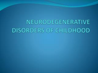 NEURODEGENERATIVE DISORDERS OF CHILDHOOD