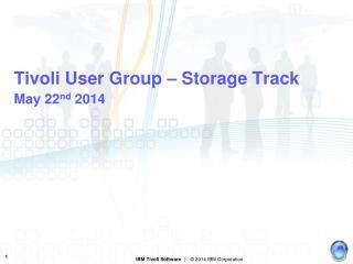 Tivoli User Group – Storage Track May 22 nd  2014