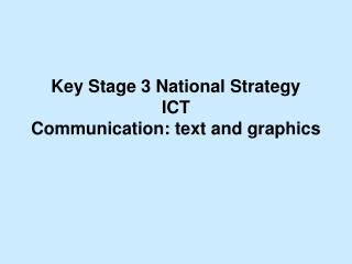 Key Stage 3 National Strategy ICT Communication: text and graphics