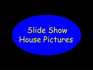 Slide Show		 House Pictures